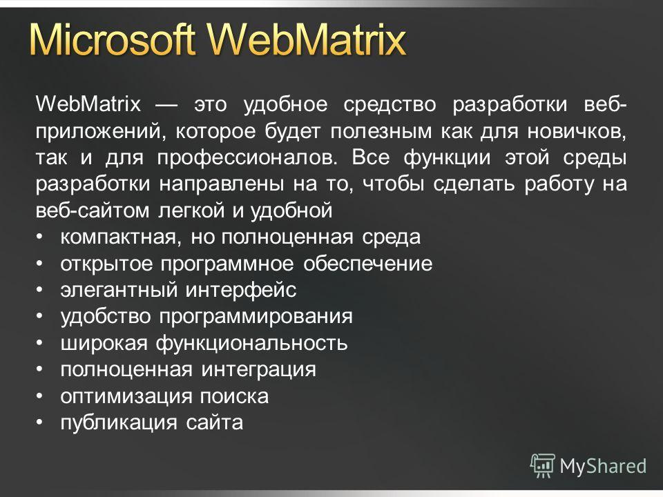 WebMatrix это удобное средство разработки веб- приложений, которое будет полезным как для новичков, так и для профессионалов. Все функции этой среды разработки направлены на то, чтобы сделать работу на веб-сайтом легкой и удобной компактная, но полно