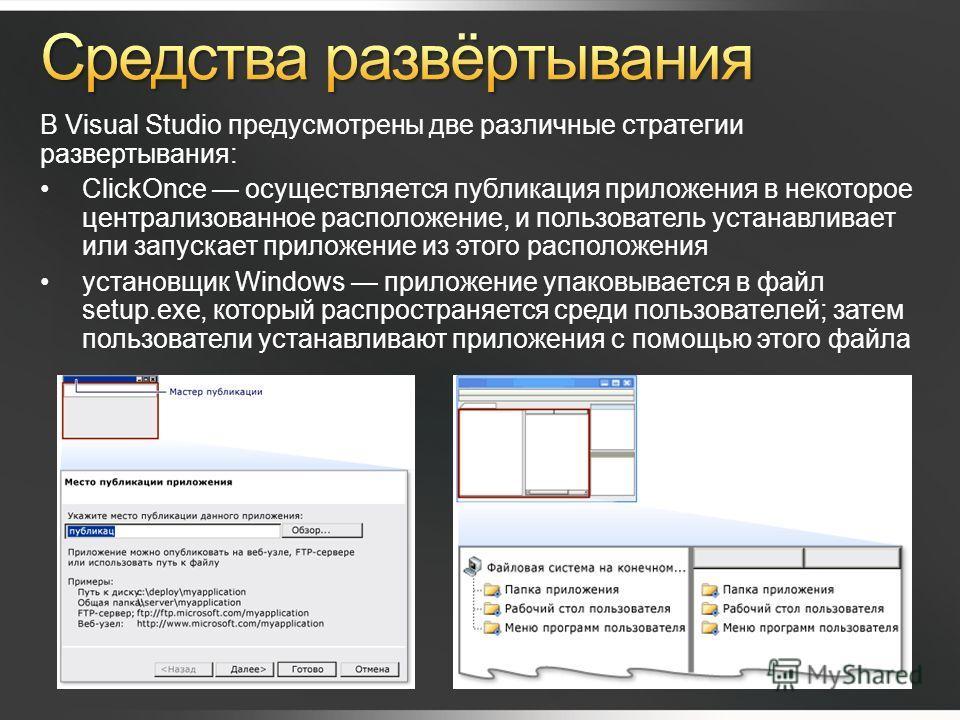 В Visual Studio предусмотрены две различные стратегии развертывания: ClickOnce осуществляется публикация приложения в некоторое централизованное расположение, и пользователь устанавливает или запускает приложение из этого расположения установщик Wind