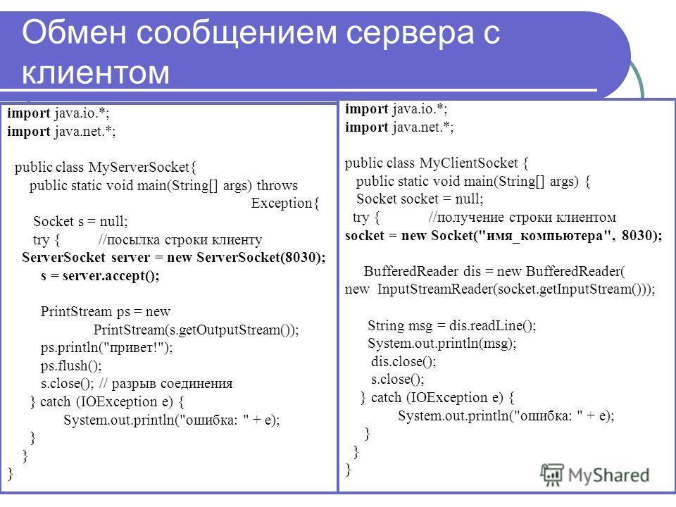 Обмен сообщением сервера с клиентом import java.io.*; import java.net.*; public class MyServerSocket{ public static void main(String[] args) throws Exception{ Socket s = null; try { //посылка строки клиенту ServerSocket server = new ServerSocket(8030