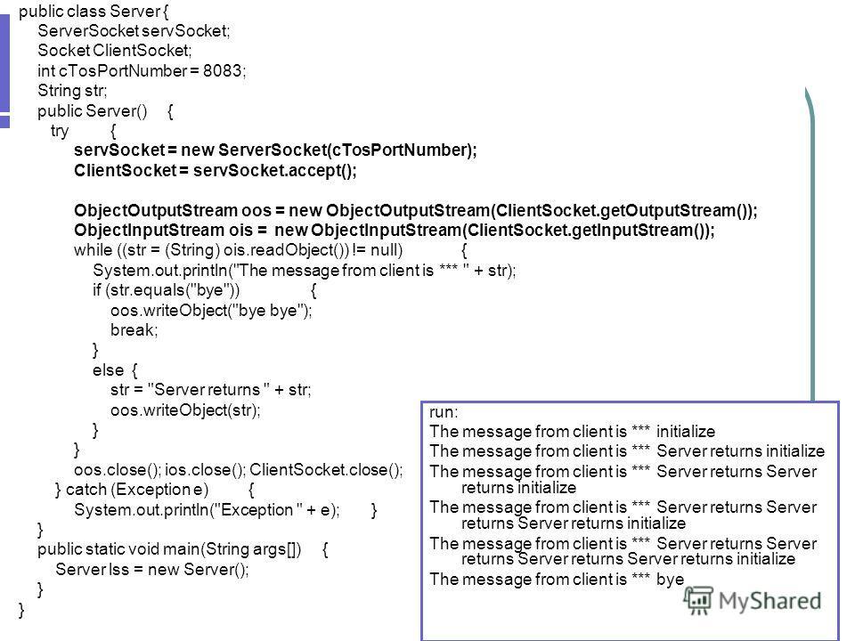 Двусторонняя связь public class Server { ServerSocket servSocket; Socket ClientSocket; int cTosPortNumber = 8083; String str; public Server() { try { servSocket = new ServerSocket(cTosPortNumber); ClientSocket = servSocket.accept(); ObjectOutputStrea