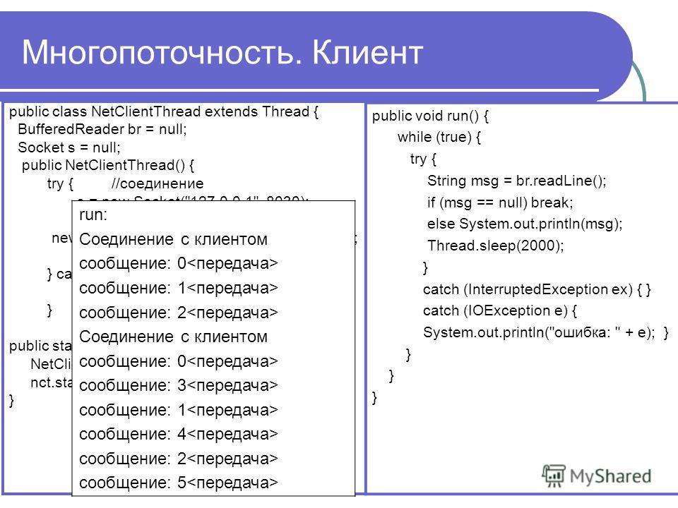 Многопоточность. Клиент public class NetClientThread extends Thread { BufferedReader br = null; Socket s = null; public NetClientThread() { try { //соединение s = new Socket(