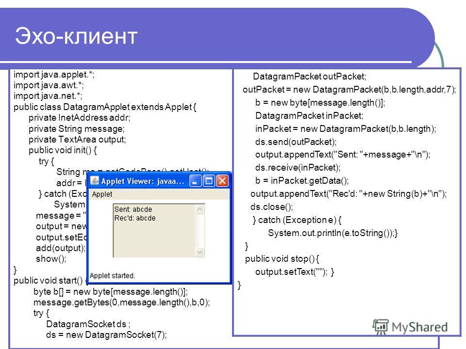 Эхо-клиент import java.applet.*; import java.awt.*; import java.net.*; public class DatagramApplet extends Applet { private InetAddress addr; private String message; private TextArea output; public void init() { try { String me = getCodeBase().getHos