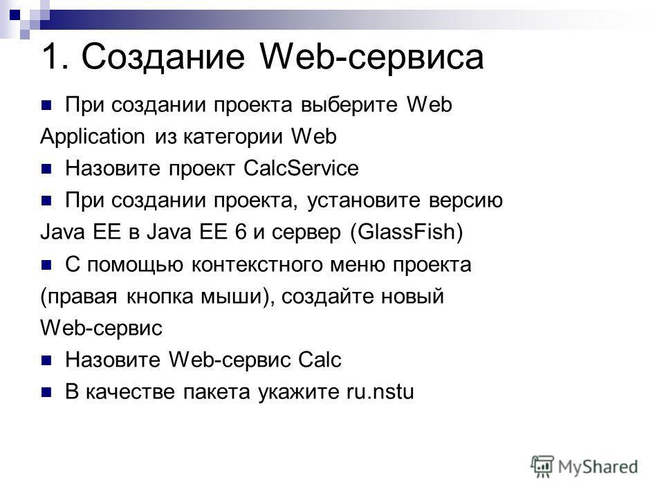 1. Создание Web-сервиса При создании проекта выберите Web Application из категории Web Назовите проект CalcService При создании проекта, установите версию Java EE в Java EE 6 и сервер (GlassFish) С помощью контекстного меню проекта (правая кнопка мыш