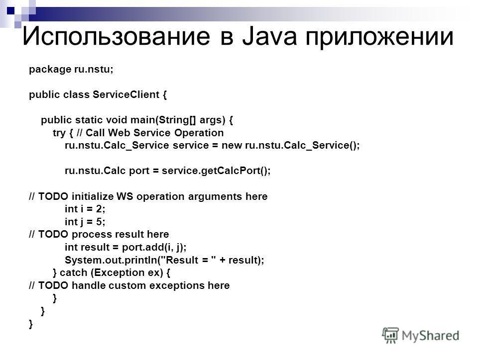 Использование в Java приложении package ru.nstu; public class ServiceClient { public static void main(String[] args) { try { // Call Web Service Operation ru.nstu.Calc_Service service = new ru.nstu.Calc_Service(); ru.nstu.Calc port = service.getCalcP