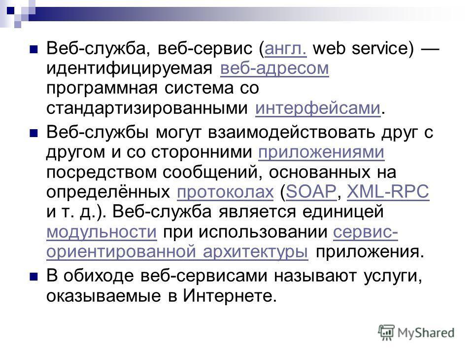 Веб-служба, веб-сервис (англ. web service) идентифицируемая веб-адресом программная система со стандартизированными интерфейсами.англ.веб-адресоминтерфейсами Веб-службы могут взаимодействовать друг с другом и со сторонними приложениями посредством со