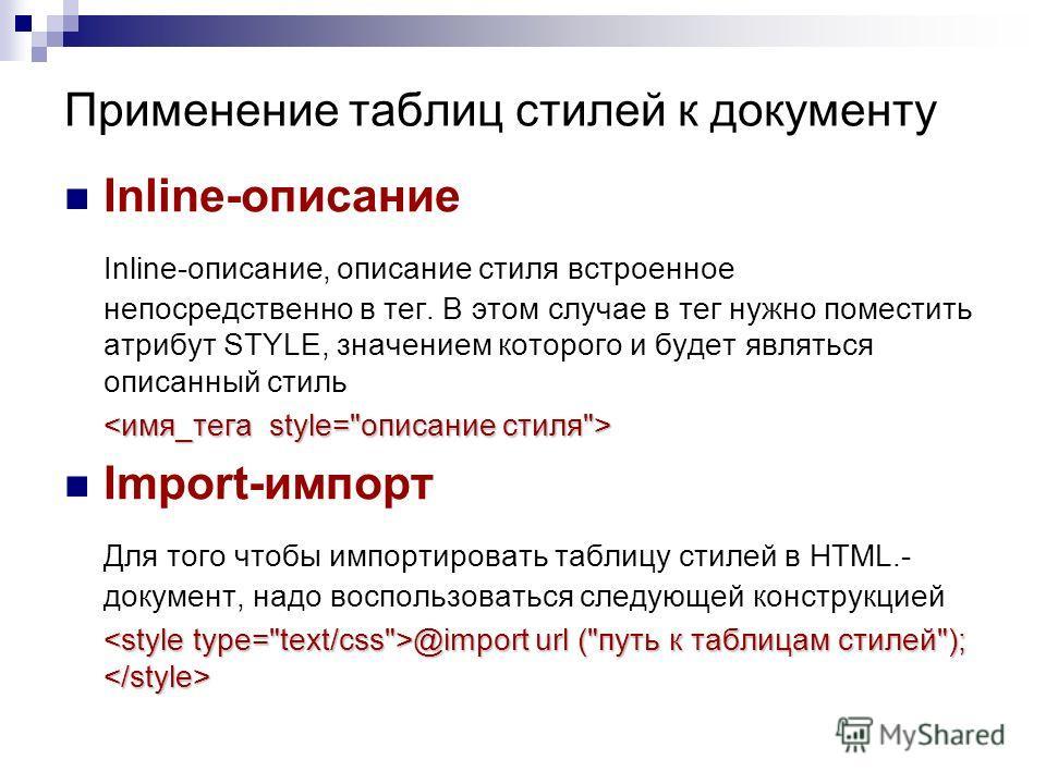 Inline-описание Inline-описание, описание стиля встроенное непосредственно в тег. В этом случае в тег нужно поместить атрибут STYLE, значением которого и будет являться описанный стиль Import-импорт Для того чтобы импортировать таблицу стилей в HTML.