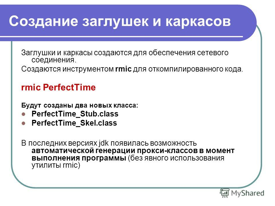 Создание заглушек и каркасов Заглушки и каркасы создаются для обеспечения сетевого соединения. Создаются инструментом rmic для откомпилированного кода. rmic PerfectTime Будут созданы два новых класса: PerfectTime_Stub.class PerfectTime_Skel.class В п