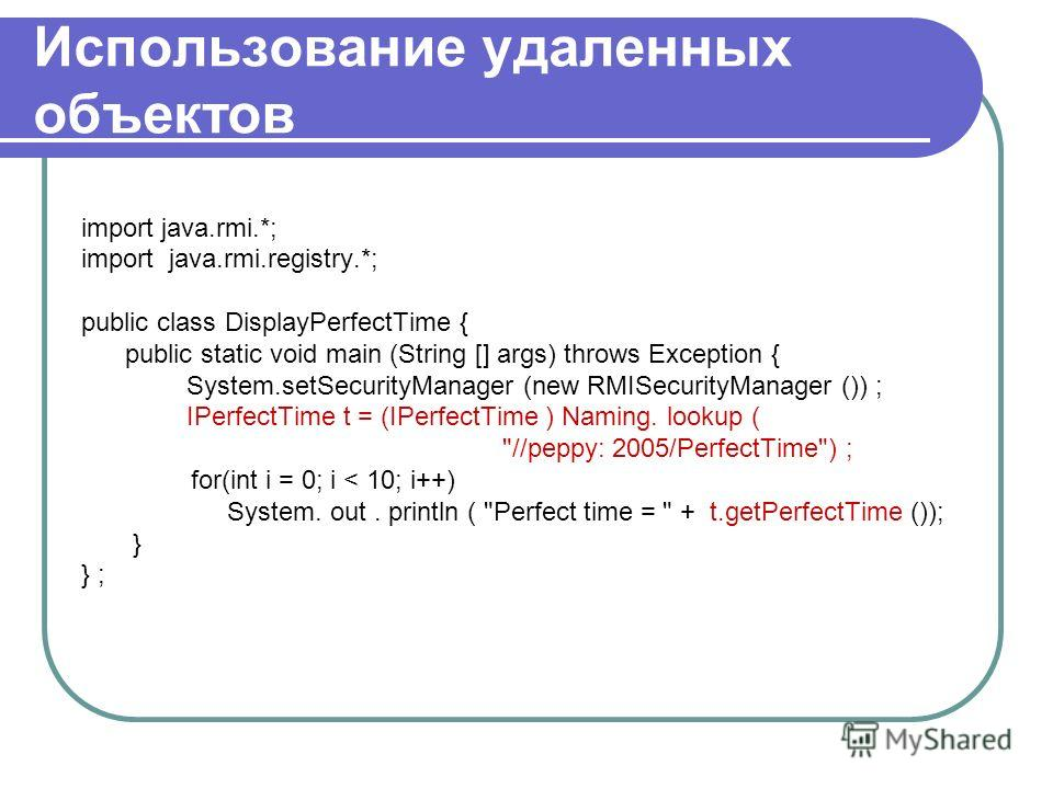 Использование удаленных объектов import java.rmi.*; import java.rmi.registry.*; public class DisplayPerfectTime { public static void main (String [] args) throws Exception { System.setSecurityManager (new RMISecurityManager ()) ; IPerfectTime t = (IP