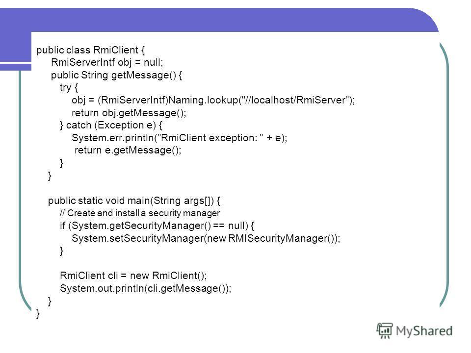 public class RmiClient { RmiServerIntf obj = null; public String getMessage() { try { obj = (RmiServerIntf)Naming.lookup(