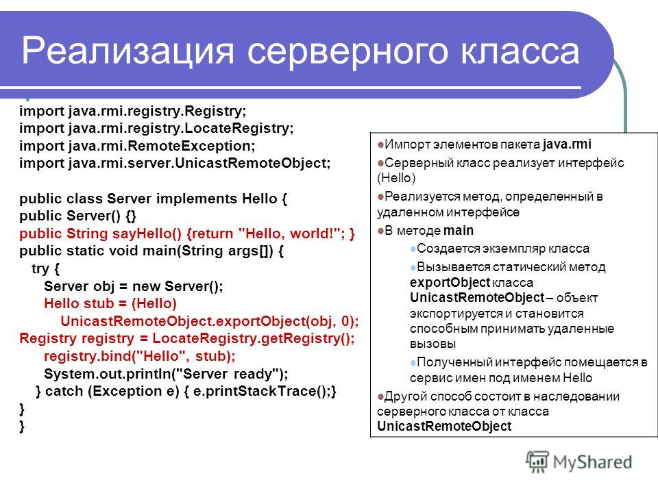 Реализация серверного класса import java.rmi.registry.Registry; import java.rmi.registry.LocateRegistry; import java.rmi.RemoteException; import java.rmi.server.UnicastRemoteObject; public class Server implements Hello { public Server() {} public Str
