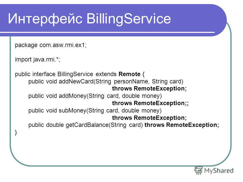 Интерфейс BillingService package com.asw.rmi.ex1; import java.rmi.*; public interface BillingService extends Remote { public void addNewCard(String personName, String card) throws RemoteException; public void addMoney(String card, double money) throw