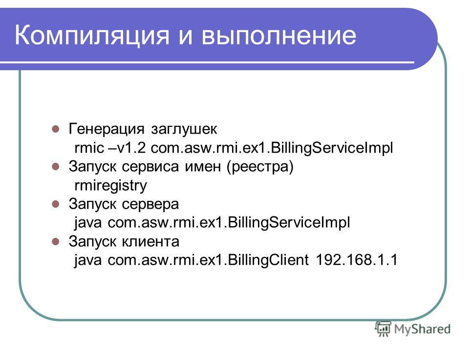 Компиляция и выполнение Генерация заглушек rmic –v1.2 com.asw.rmi.ex1.BillingServiceImpl Запуск сервиса имен (реестра) rmiregistry Запуск сервера java com.asw.rmi.ex1.BillingServiceImpl Запуск клиента java com.asw.rmi.ex1.BillingClient 192.168.1.1