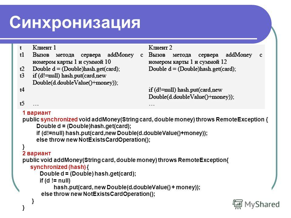 Синхронизация 1 вариант public synchronized void addMoney(String card, double money) throws RemoteException { Double d = (Double)hash.get(card); if (d!=null) hash.put(card,new Double(d.doubleValue()+money)); else throw new NotExistsCardOperation(); }