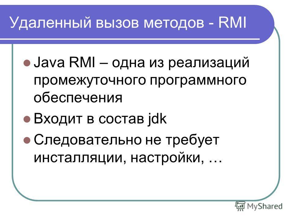 Удаленный вызов методов - RMI Java RMI – одна из реализаций промежуточного программного обеспечения Входит в состав jdk Следовательно не требует инсталляции, настройки, …