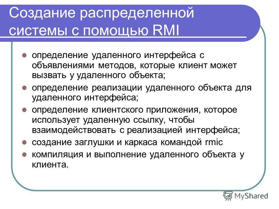 Создание распределенной системы с помощью RMI определение удаленного интерфейса с объявлениями методов, которые клиент может вызвать у удаленного объекта; определение реализации удаленного объекта для удаленного интерфейса; определение клиентского пр