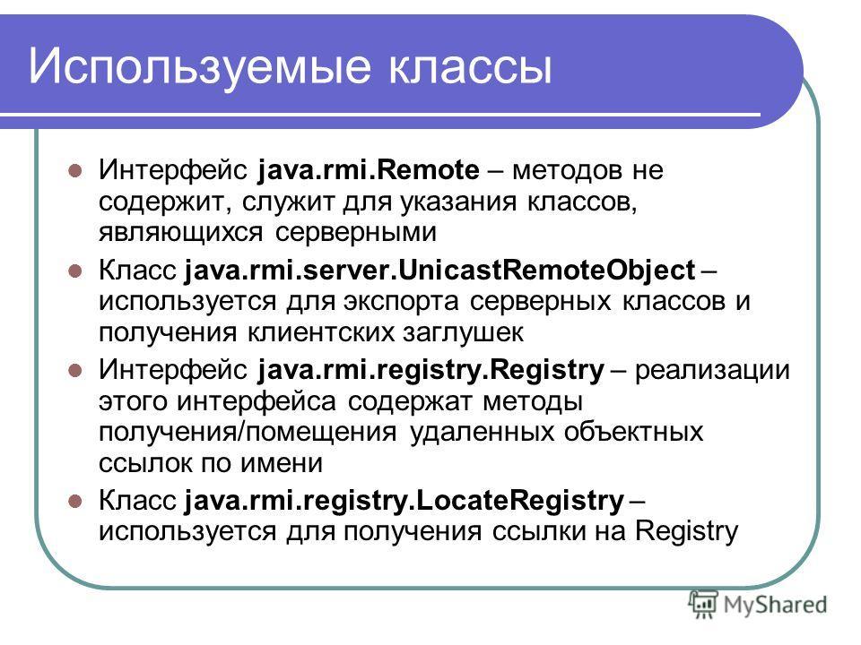 Используемые классы Интерфейс java.rmi.Remote – методов не содержит, cлужит для указания классов, являющихся серверными Класс java.rmi.server.UnicastRemoteObject – используется для экспорта серверных классов и получения клиентских заглушек Интерфейс