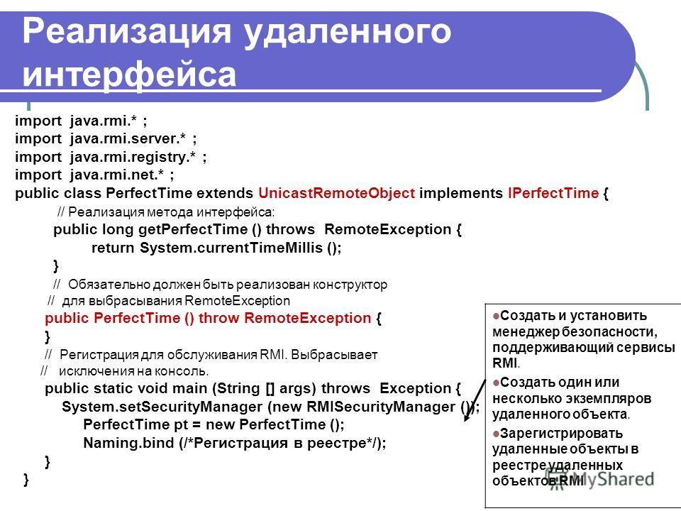 Реализация удаленного интерфейса import java.rmi.* ; import java.rmi.server.* ; import java.rmi.registry.* ; import java.rmi.net.* ; public class PerfectTime extends UnicastRemoteObject implements IPerfectTime { // Реализация метода интерфейса: publi