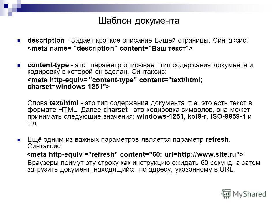 description - Задает краткое описание Вашей страницы. Синтаксис: content-type - этот параметр описывает тип содержания документа и кодировку в которой он сделан. Синтаксис: Слова text/html - это тип содержания документа, т.е. это есть текст в формате