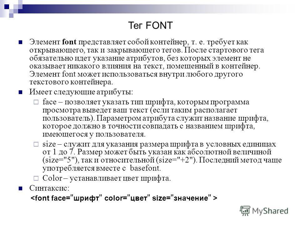Элемент font представляет собой контейнер, т. е. требует как открывающего, так и закрывающего тегов. После стартового тега обязательно идет указание атрибутов, без которых элемент не оказывает никакого влияния на текст, помещенный в контейнер. Элемен