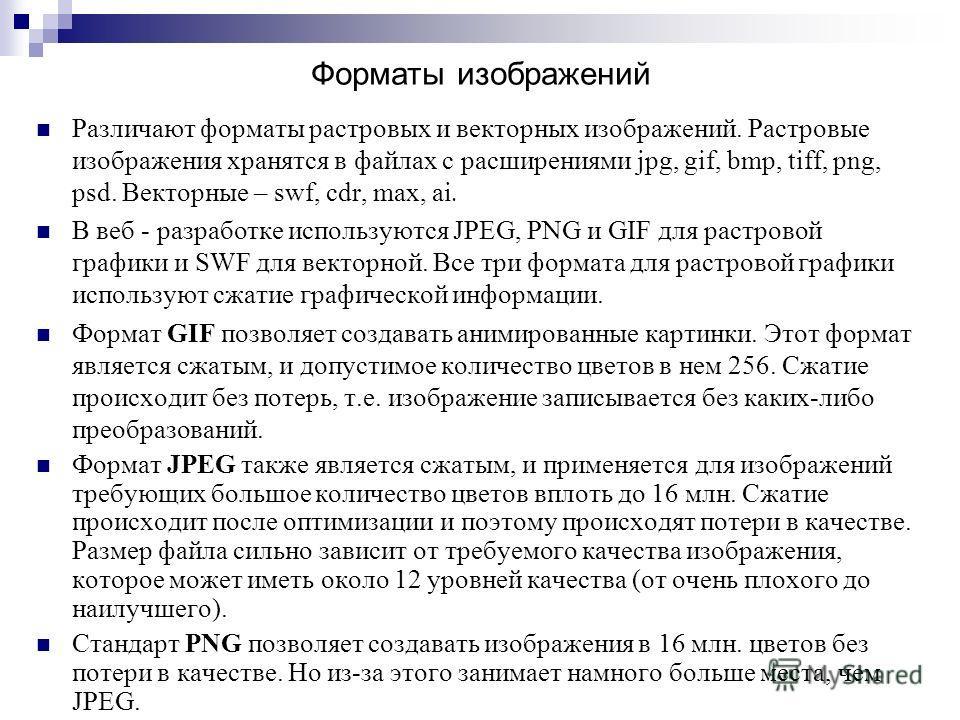 Различают форматы растровых и векторных изображений. Растровые изображения хранятся в файлах с расширениями jpg, gif, bmp, tiff, png, psd. Векторные – swf, cdr, max, ai. В веб - разработке используются JPEG, PNG и GIF для растровой графики и SWF для