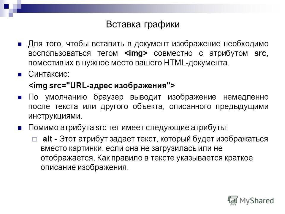 Для того, чтобы вставить в документ изображение необходимо воспользоваться тегом совместно с атрибутом src, поместив их в нужное место вашего HTML-документа. Синтаксис: По умолчанию браузер выводит изображение немедленно после текста или другого объе