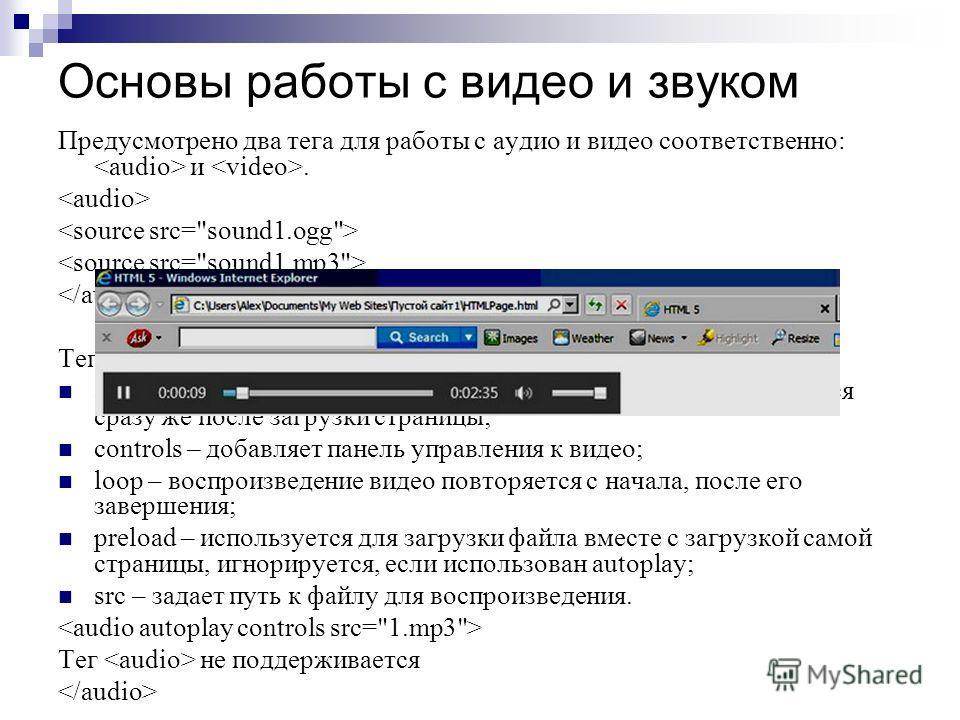 Основы работы с видео и звуком Предусмотрено два тега для работы с аудио и видео соответственно: и. Тег содержит следующие атрибуты: autoplay – при его добавлении, воспроизведение файла начинается сразу же после загрузки страницы; controls – добавляе