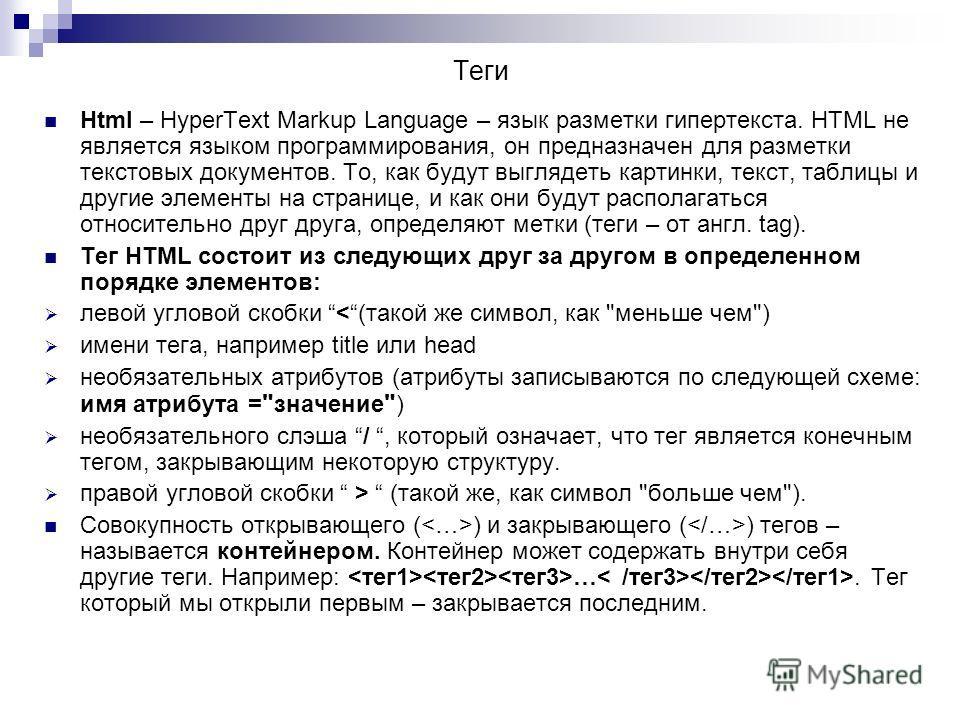 Теги Html – HyperText Markup Language – язык разметки гипертекста. HTML не является языком программирования, он предназначен для разметки текстовых документов. То, как будут выглядеть картинки, текст, таблицы и другие элементы на странице, и как они