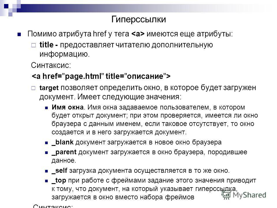 Помимо атрибута href у тега имеются еще атрибуты: title - предоставляет читателю дополнительную информацию. Синтаксис: target позволяет определить окно, в которое будет загружен документ. Имеет следующие значения: Имя окна. Имя окна задаваемое пользо