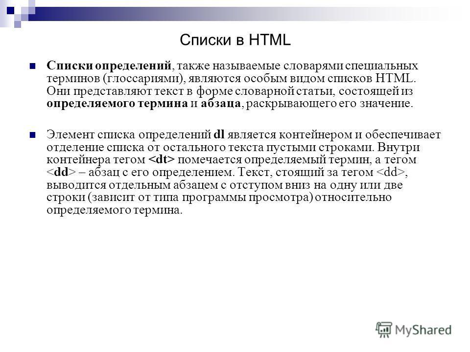 Списки определений, также называемые словарями специальных терминов (глоссариями), являются особым видом списков HTML. Они представляют текст в форме словарной статьи, состоящей из определяемого термина и абзаца, раскрывающего его значение. Элемент с