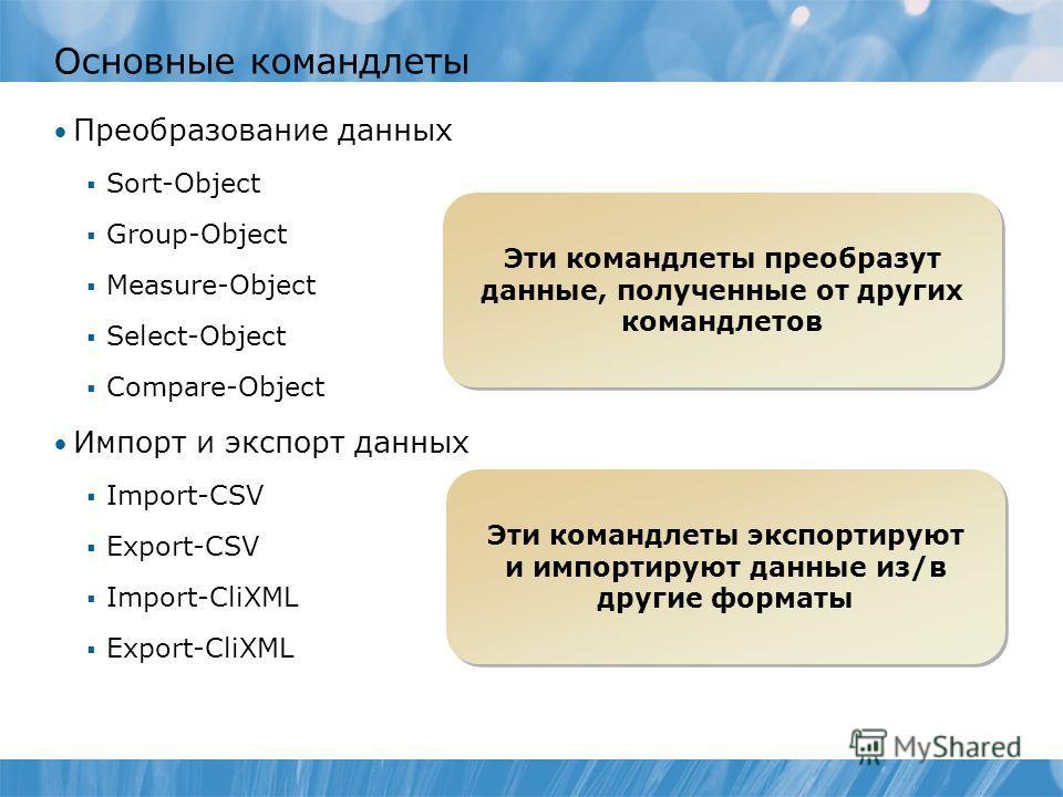Основные командлеты Преобразование данных Sort-Object Group-Object Measure-Object Select-Object Compare-Object Импорт и экспорт данных Import-CSV Export-CSV Import-CliXML Export-CliXML Эти командлеты преобразут данные, полученные от других командлето