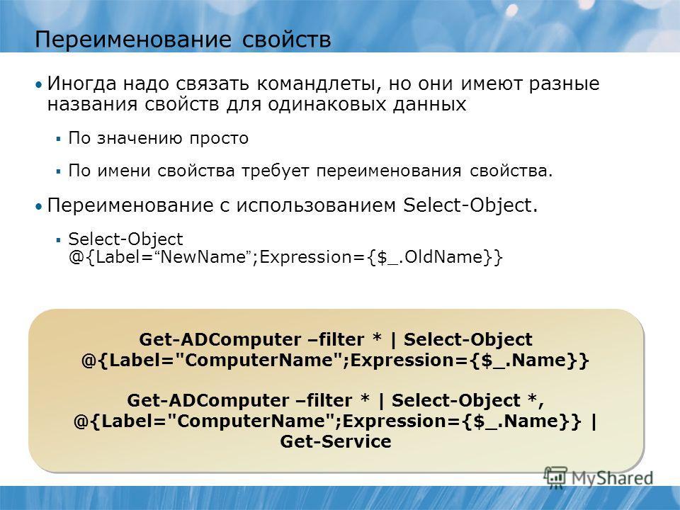 Переименование свойств Иногда надо связать командлеты, но они имеют разные названия свойств для одинаковых данных По значению просто По имени свойства требует переименования свойства. Переименование с использованием Select-Object. Select-Object @{Lab