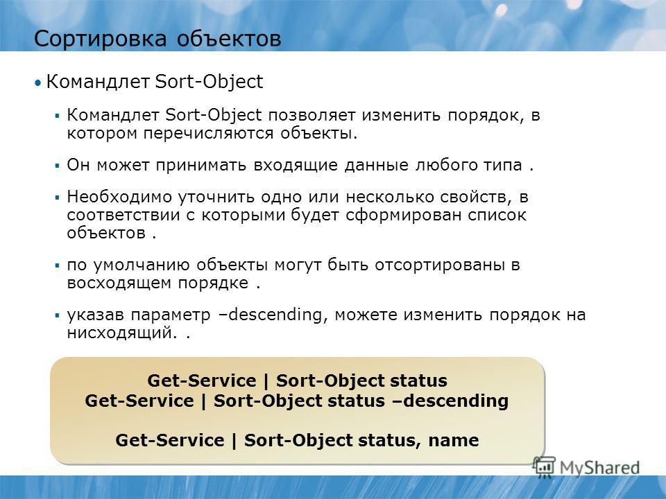 Сортировка объектов Командлет Sort-Object Командлет Sort-Object позволяет изменить порядок, в котором перечисляются объекты. Он может принимать входящие данные любого типа. Необходимо уточнить одно или несколько свойств, в соответствии с которыми буд