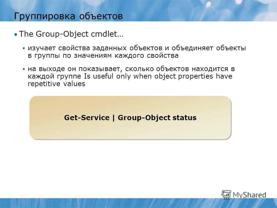 Группировка объектов The Group-Object cmdlet… изучает свойства заданных объектов и объединяет объекты в группы по значениям каждого свойства на выходе он показывает, сколько объектов находится в каждой группе Is useful only when object properties hav