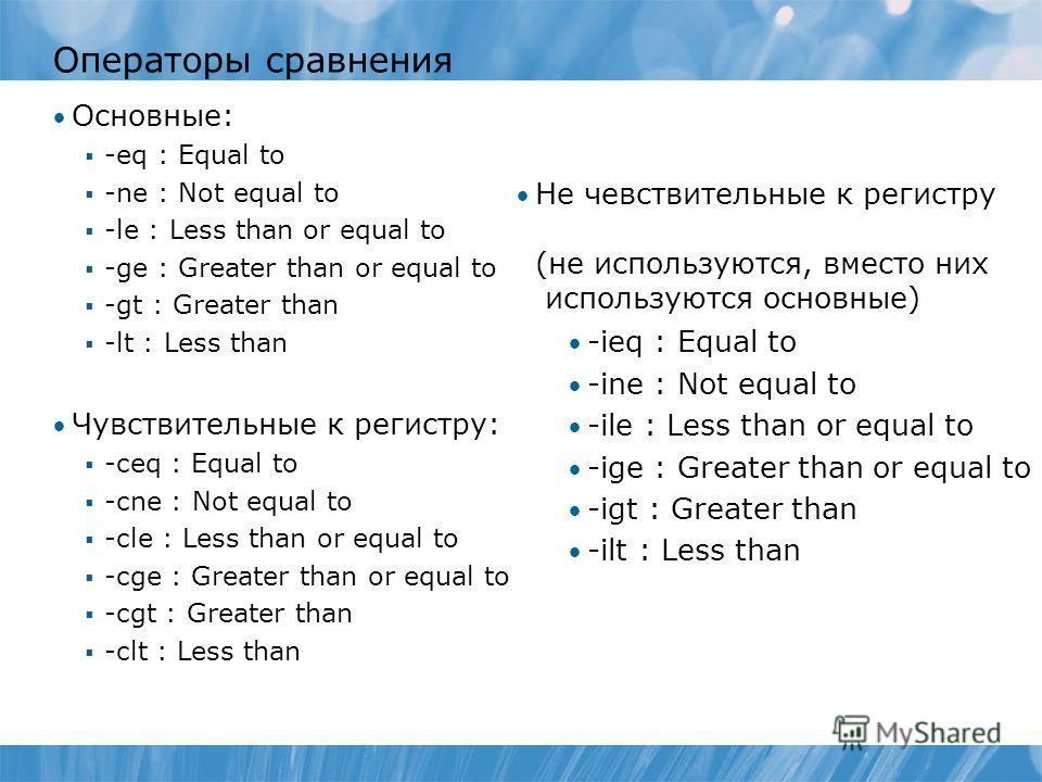 Операторы сравнения Основные: -eq : Equal to -ne : Not equal to -le : Less than or equal to -ge : Greater than or equal to -gt : Greater than -lt : Less than Чувствительные к регистру: -ceq : Equal to -cne : Not equal to -cle : Less than or equal to