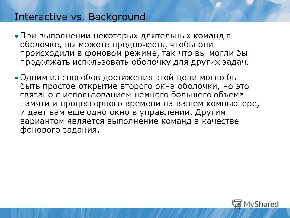 Interactive vs. Background При выполнении некоторых длительных команд в оболочке, вы можете предпочесть, чтобы они происходили в фоновом режиме, так что вы могли бы продолжать использовать оболочку для других задач. Одним из способов достижения этой