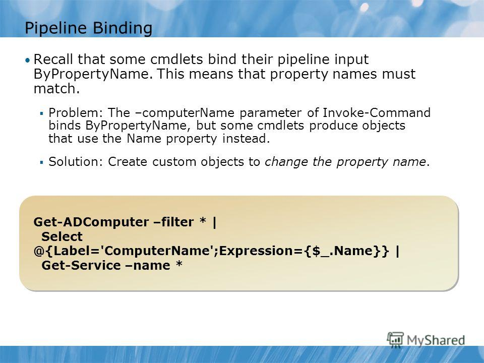 Pipeline Binding Recall that some cmdlets bind their pipeline input ByPropertyName. This means that property names must match. Problem: The –computerName parameter of Invoke-Command binds ByPropertyName, but some cmdlets produce objects that use the