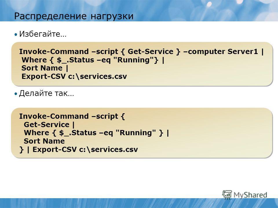 Распределение нагрузки Избегайте… Делайте так… Invoke-Command –script { Get-Service } –computer Server1 | Where { $_.Status –eq
