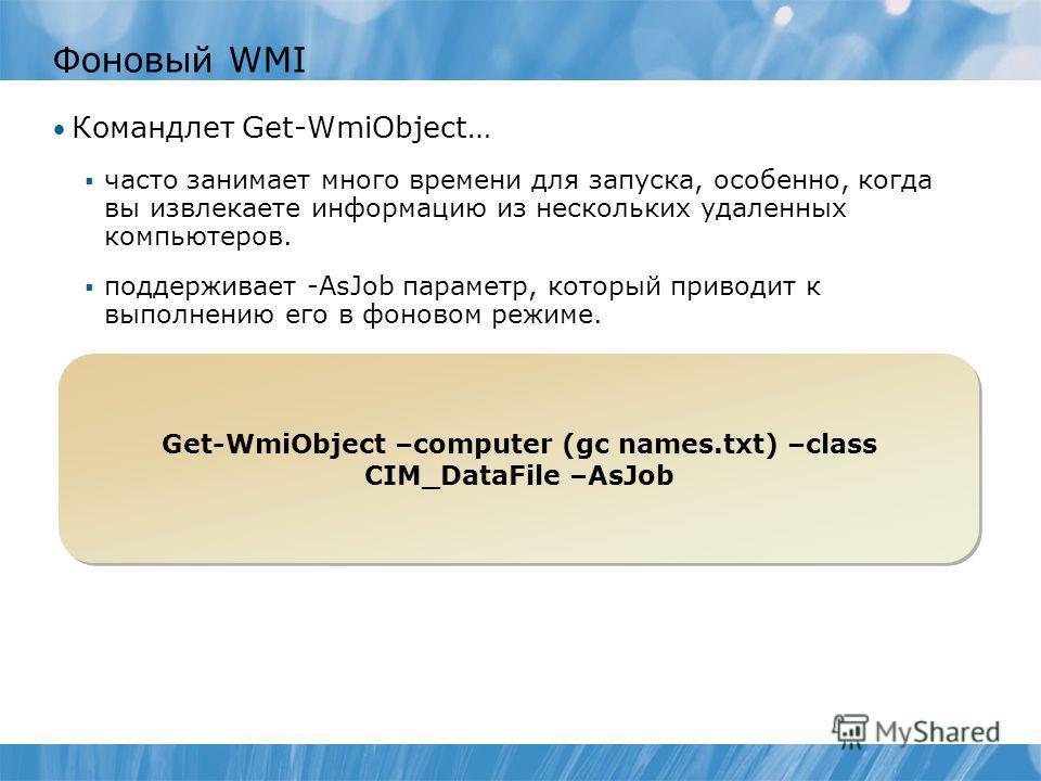 Фоновый WMI Командлет Get-WmiObject… часто занимает много времени для запуска, особенно, когда вы извлекаете информацию из нескольких удаленных компьютеров. поддерживает -AsJob параметр, который приводит к выполнению его в фоновом режиме. Get-WmiObje