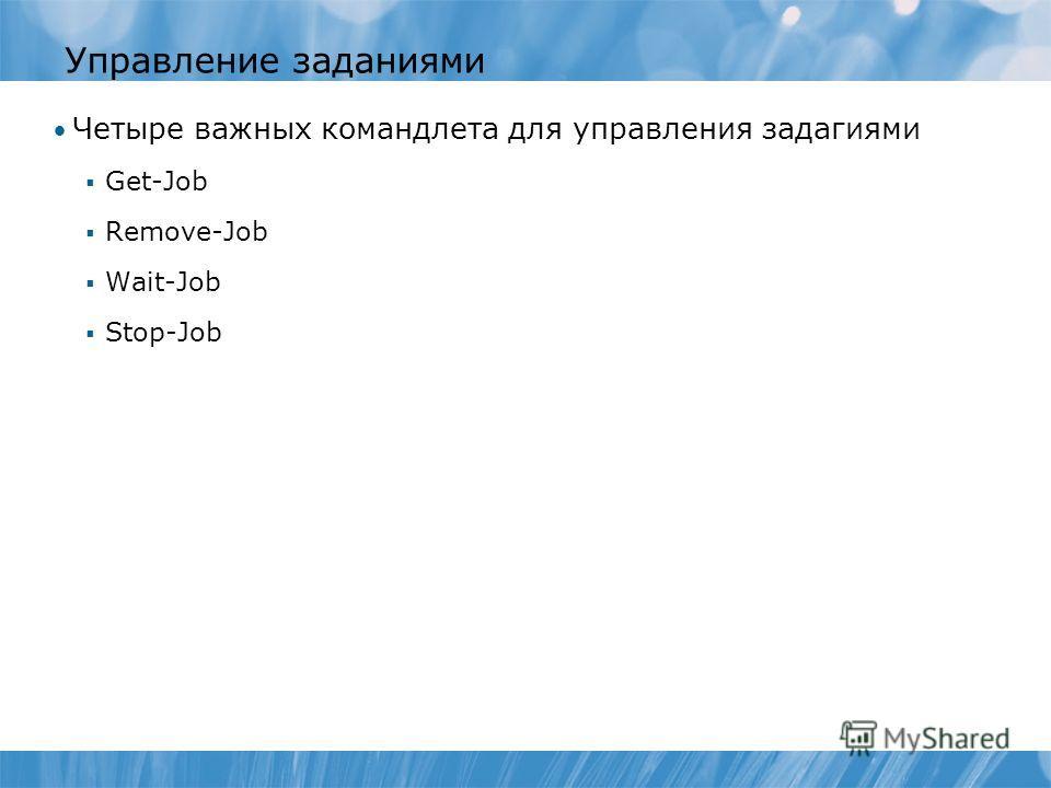 Управление заданиями Четыре важных командлета для управления задагиями Get-Job Remove-Job Wait-Job Stop-Job
