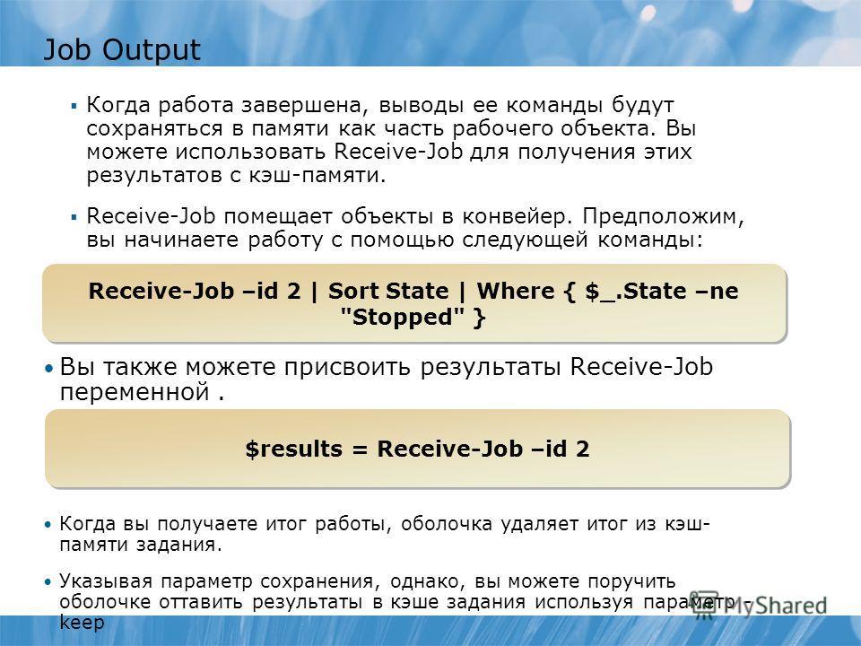 Job Output Когда работа завершена, выводы ее команды будут сохраняться в памяти как часть рабочего объекта. Вы можете использовать Receive-Job для получения этих результатов с кэш-памяти. Receive-Job помещает объекты в конвейер. Предположим, вы начин