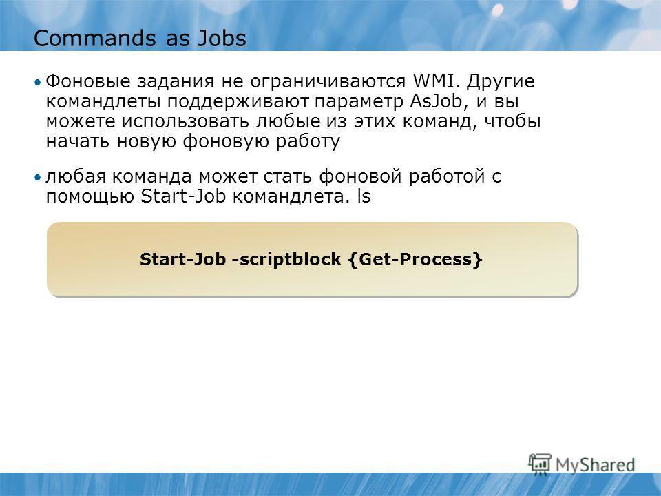 Commands as Jobs Фоновые задания не ограничиваются WMI. Другие командлеты поддерживают параметр AsJob, и вы можете использовать любые из этих команд, чтобы начать новую фоновую работу любая команда может стать фоновой работой с помощью Start-Job кома