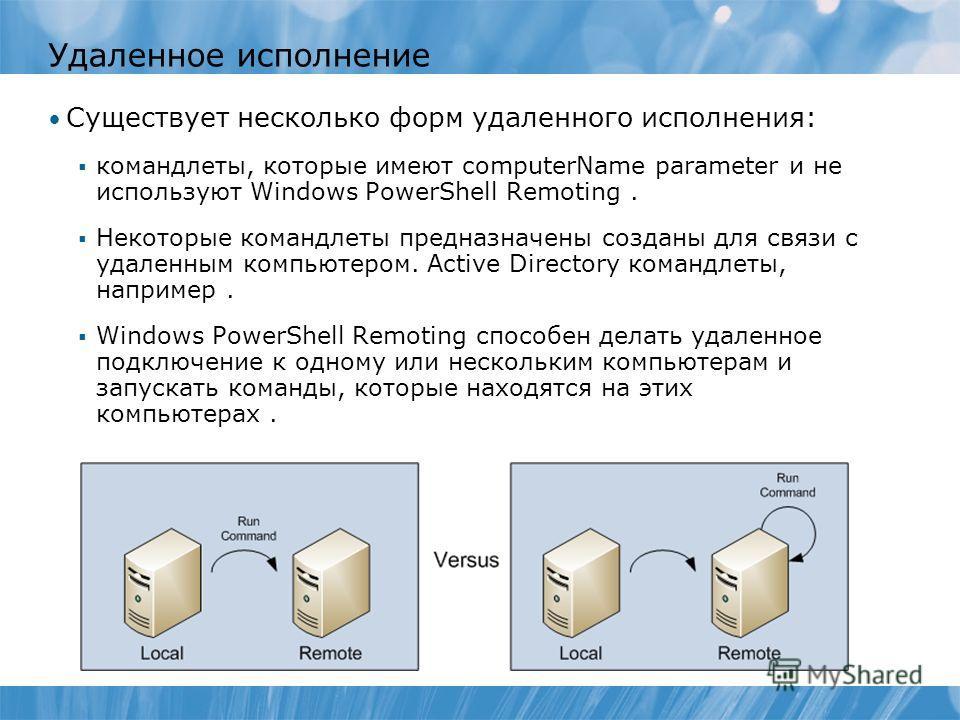 Удаленное исполнение Существует несколько форм удаленного исполнения: командлеты, которые имеют computerName parameter и не используют Windows PowerShell Remoting. Некоторые командлеты предназначены созданы для связи с удаленным компьютером. Active D