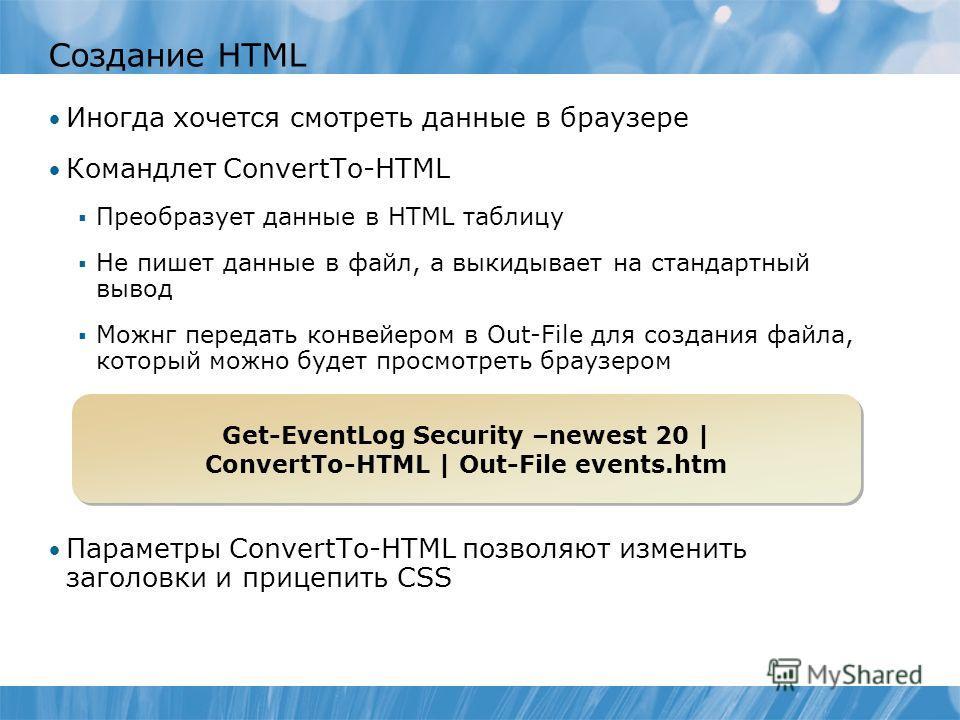 Создание HTML Иногда хочется смотреть данные в браузере Командлет ConvertTo-HTML Преобразует данные в HTML таблицу Не пишет данные в файл, а выкидывает на стандартный вывод Можнг передать конвейером в Out-File для создания файла, который можно будет