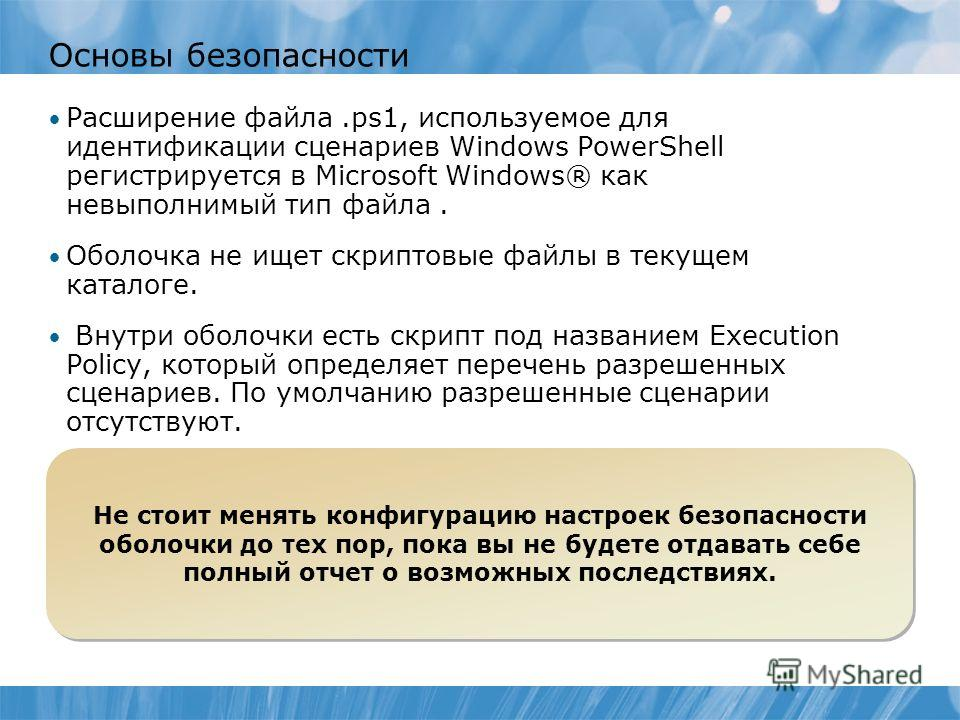 Основы безопасности Расширение файла.ps1, используемое для идентификации сценариев Windows PowerShell регистрируется в Microsoft Windows® как невыполнимый тип файла. Оболочка не ищет скриптовые файлы в текущем каталоге. Внутри оболочки есть скрипт по