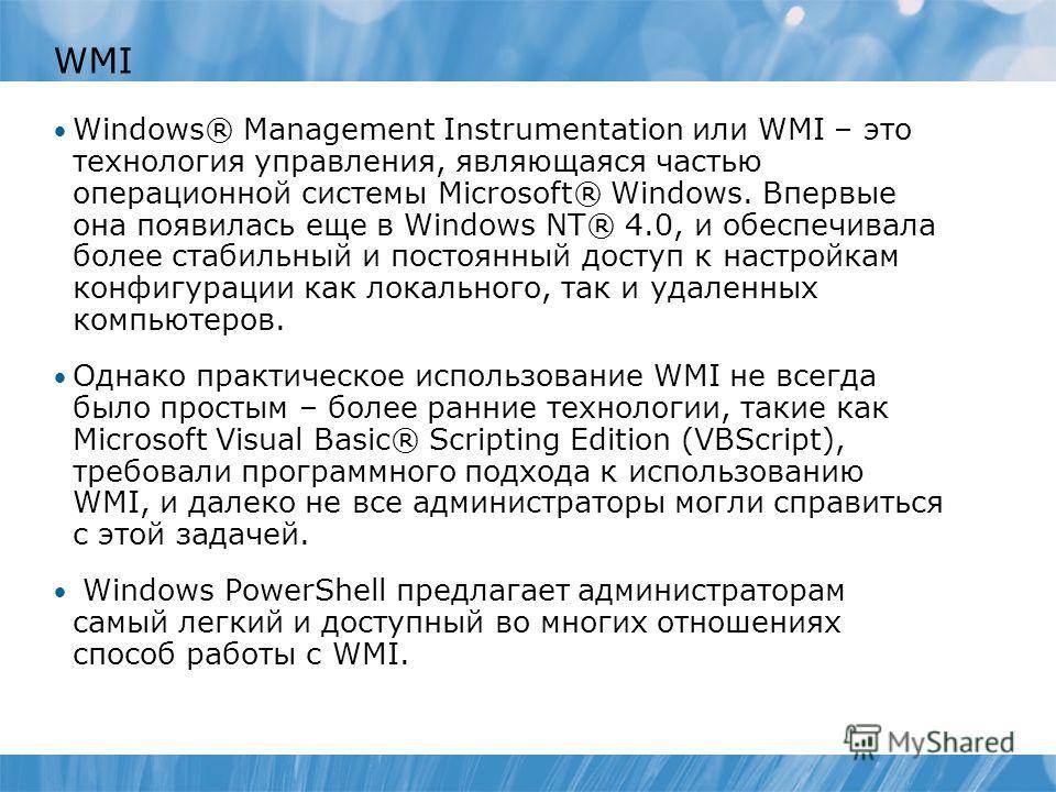 WMI Windows® Management Instrumentation или WMI – это технология управления, являющаяся частью операционной системы Microsoft® Windows. Впервые она появилась еще в Windows NT® 4.0, и обеспечивала более стабильный и постоянный доступ к настройкам конф