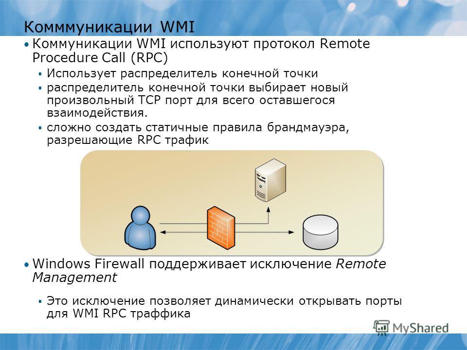 Комммуникации WMI Коммуникации WMI используют протокол Remote Procedure Call (RPC) Использует распределитель конечной точки распределитель конечной точки выбирает новый произвольный TCP порт для всего оставшегося взаимодействия. сложно создать статич