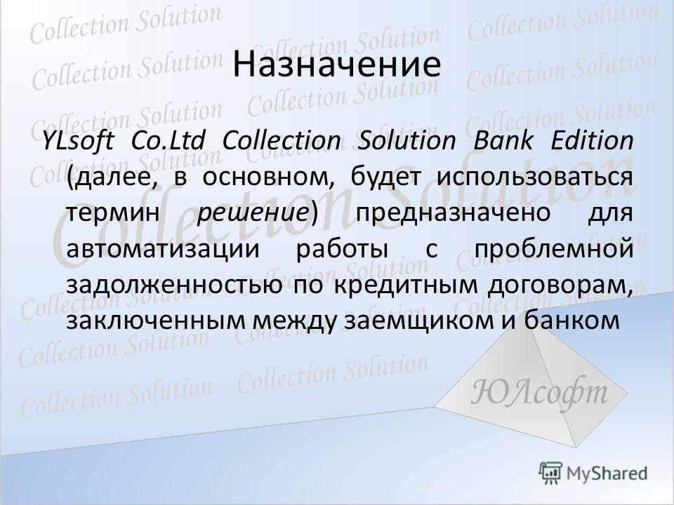 Назначение YLsoft Co.Ltd Collection Solution Bank Edition (далее, в основном, будет использоваться термин решение) предназначено для автоматизации работы с проблемной задолженностью по кредитным договорам, заключенным между заемщиком и банком