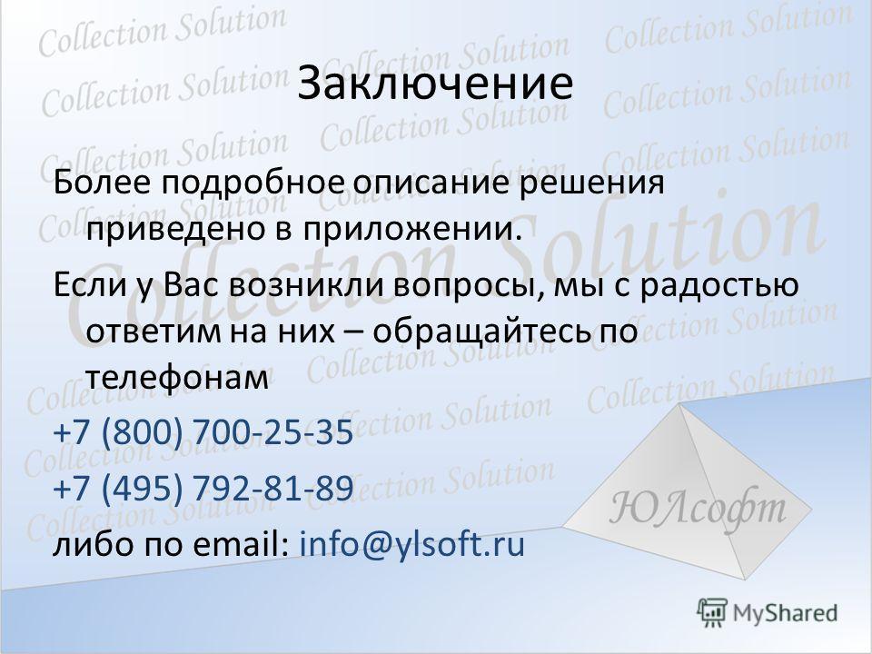 Заключение Более подробное описание решения приведено в приложении. Если у Вас возникли вопросы, мы с радостью ответим на них – обращайтесь по телефонам +7 (800) 700-25-35 +7 (495) 792-81-89 либо по email: info@ylsoft.ru
