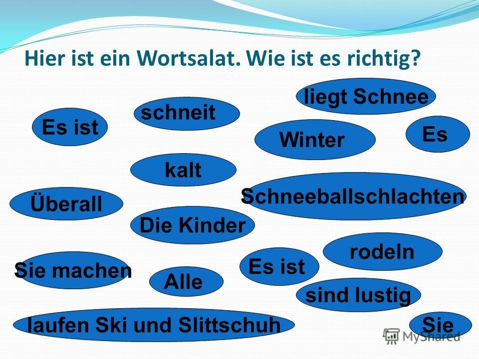 Hier ist ein Wortsalat. Wie ist es richtig? Es ist schneit Es liegt Schnee kalt Winter Überall Die Kinder Schneeballschlachten rodeln Es ist Sie machen Alle sind lustig laufen Ski und Slittschuh Sie