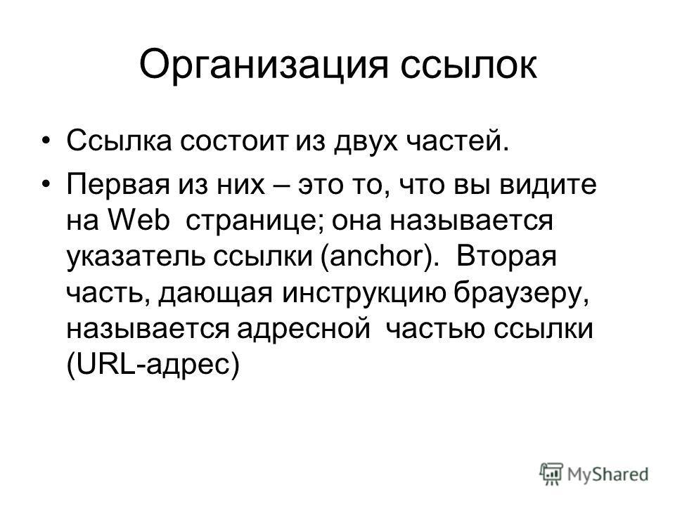 Организация ссылок Ссылка состоит из двух частей. Первая из них – это то, что вы видите на Web странице; она называется указатель ссылки (anchor). Вторая часть, дающая инструкцию браузеру, называется адресной частью ссылки (URL-адрес)